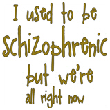 I used to be schizophrenic,