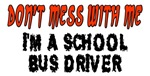 Don't Mess With Me....I'm A School Bus Driver