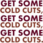 GET SOME COLD CUTS
