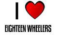 I LOVE EIGHTEEN WHEELERS