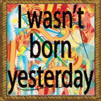 I wasn't born yesterday