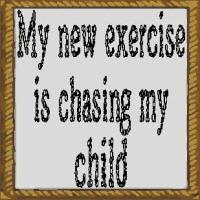 my new exercise is chasing my child