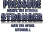 PRESSURE MAKES THE STRONG STRONGER...