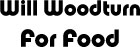 Will Woodturn For Food