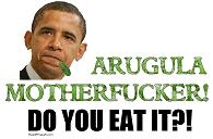Obama ARUGULA MOTHERFUCKER!