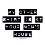 My Other Shirt Is At Your Mom's House