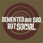 Demented and sad, but social.