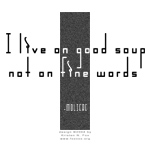 I Live on Good Soup Not on Fine Words