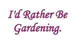 I'd Rather Be Gardening