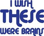 I Wish These Were Brains