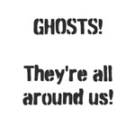 Ghosts!  They're All Around Us!