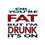 I'm Drunk and Your Fat...