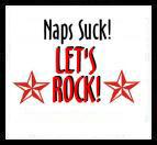 Naps Suck...Let's Rock!