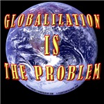Globalization Is The Problem!