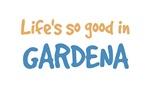 Life is so good in Gardena