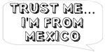 Trust me… I am from Mexico