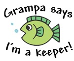 Grampa Says I'm a Keeper!