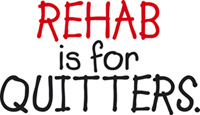 Rehab is for quitters!