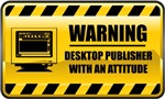 Warning! Desktop Publisher With An Attitude