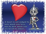 The Tinman from the Wonderful Wizard of Oz story received a very special quote from the Wizard of Oz.  'A heart is not judged by how much you love; but by how much you are loved by others.'