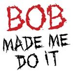BOB Made Me Do It Shirts