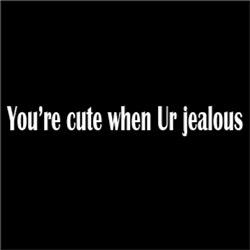 You're Cute When Ur Jealous #