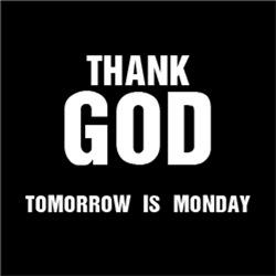 Thank GOD Tomorrow is Monday
