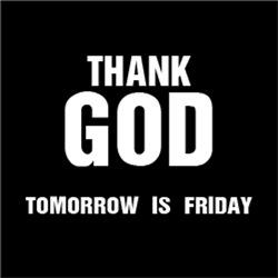 Thank GOD Tomorrow is Friday