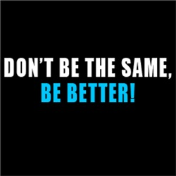 Don't Be The Same, BE BETTER #