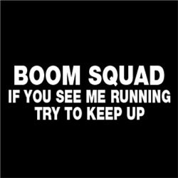 BOOM SQUAD. If you see me running, try to keep up