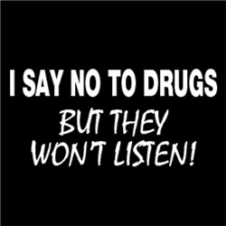 I Say No To Drugs, But They Won't Listen!