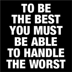 To Be The Best Must Be Able To Handle The Worst