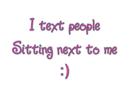 I text people sitting next me