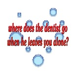 Where does the dentist go when he leaves you alone