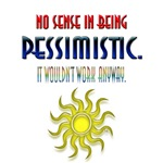No sense in being PESSIMISTIC.  It wouldn't work a