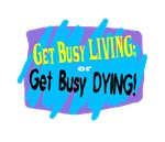 Get Busy Living or Dying