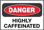 DANGER: Highly Caffeinated