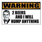 Warning: 2 Beers & I Will Hump Anything
