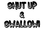 Shut Up & Swallow!