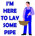 I'm Here To Lay Some Pipe