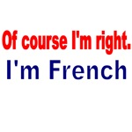 OF COURSE I'M RIGHT. I'M FRENCH