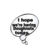 I HOPE WE'RE HAVING DOUGHNUTS TODAY
