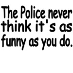 The Police Never Think It's As Funny As You Do.