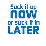 Suck it up now or...(blue text)