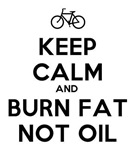Keep Calm and Burn Fat Not Oil