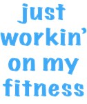 just workin' on my fitness