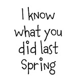 I know what you did last Spring