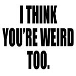 I Think You're Weird Too