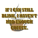 If I Can Still Blink I Haven't Had Enough Coffee