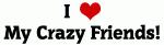 I Love My Crazy Friends!